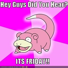 Hey Guys Did You Hear?  ITS FRIDAY!!