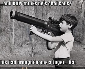 ...and Billy thinks he's cool cause  his dad brought home a Luger... Ha!