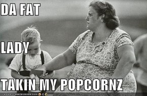 DA FAT LADY TAKIN MY POPCORNZ