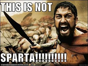 THIS IS NOT   SPARTA!!!!!!!!!!