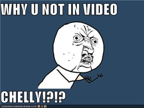 WHY U NOT IN VIDEO  CHELLY!?!?