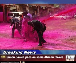 Breaking News - Simon Cowell pees on some African blokes