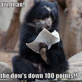 aw, man!  the dow's down 100 points!!