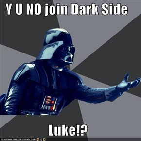 Y U NO join Dark Side  Luke!?