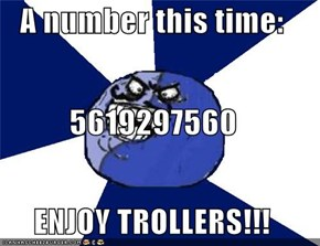 A number this time: 5619297560 ENJOY TROLLERS!!!