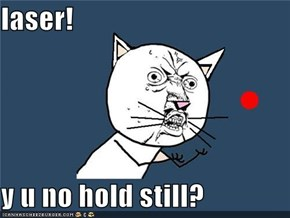 laser!  y u no hold still?