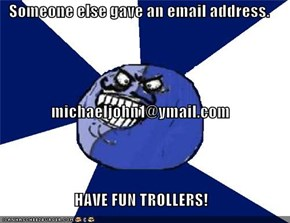 Someone else gave an email address. michaeljohn1@ymail.com HAVE FUN TROLLERS!