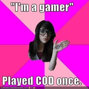 """I'm a gamer""  Played COD once."