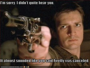 I'm sorry, I didn't quite hear you.  It almost sounded like you said Firefly was canceled.
