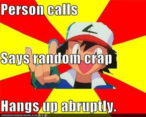 Person calls Says random crap Hangs up abruptly.