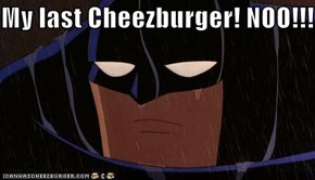 My last Cheezburger! NOO!!!