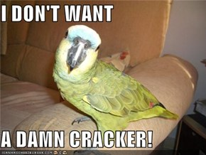 I DON'T WANT  A DAMN CRACKER!