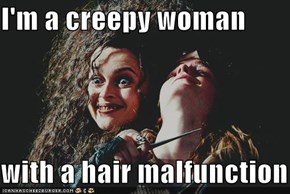 I'm a creepy woman  with a hair malfunction