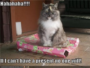 Hahahaha!!!!  If I can't have a present no one will!