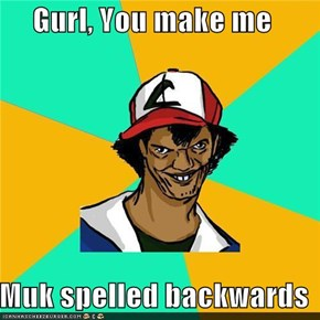 Gurl, You make me   Muk spelled backwards