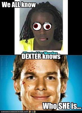 We ALL know DEXTER knows...