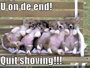 U on de end!  Quit shoving!!!