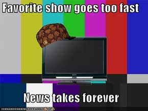 Favorite show goes too fast  News takes forever