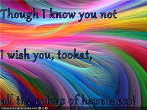 Though I know you not I wish you, tookat, all the colors of happiness!