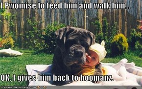 I Pwomise to feed him and walk him...  OK. I gives him back to hoomanz.