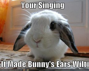 Your Singing    It Made Bunny's Ears Wilt