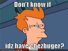 Don't know if                  idz have chezbuger?