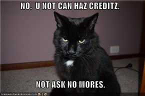 NO.  U NOT CAN HAZ CREDITZ.  NOT ASK NO MORES.