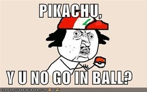 PIKACHU,  Y U NO GO IN BALL?