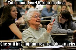 Talk about Pearl Harbor in class  She still has nightmares from the attacks