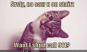 Srsly, no saw u on stairz  Want I shud call 911?