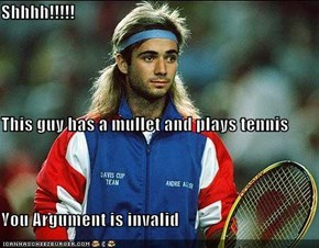 Shhhh!!!!! This guy has a mullet and plays tennis You Argument is invalid