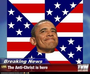 Breaking News - The Anti-Christ is here
