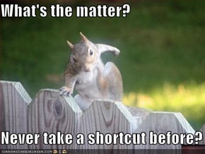 What's the matter?  Never take a shortcut before?