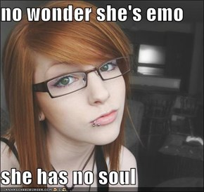 no wonder she's emo  she has no soul