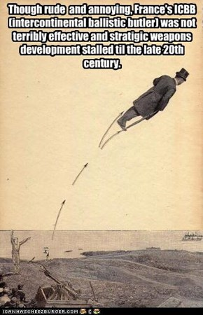 Though rude  and annoying, France's ICBB (intercontinental ballistic butler) was not terribly effective and stratigic weapons development stalled til the late 20th century.