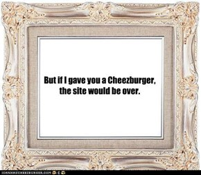 But if I gave you a Cheezburger, the site would be over.