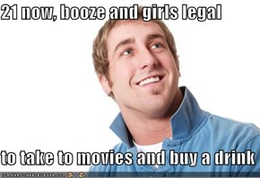 21 now, booze and girls legal  to take to movies and buy a drink