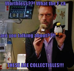 Worthless??! What the F*ck  are you talking about??!! THESE ARE COLLECTIBLES!!!