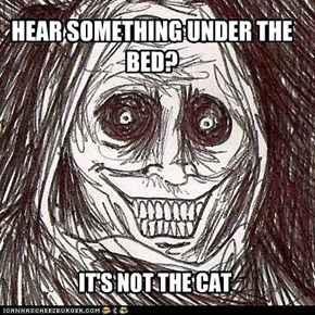 HEAR SOMETHING UNDER THE BED?