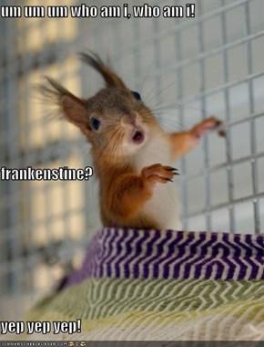 um um um who am i, who am i!  frankenstine? yep yep yep!