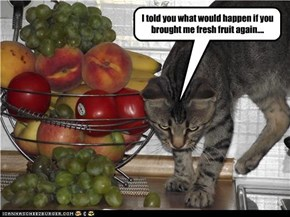 I told you what would happen if you brought me fresh fruit again....
