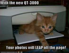 With the new QT-3000  Your photos will LEAP off the page!
