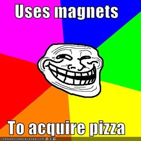 Uses magnets  To acquire pizza