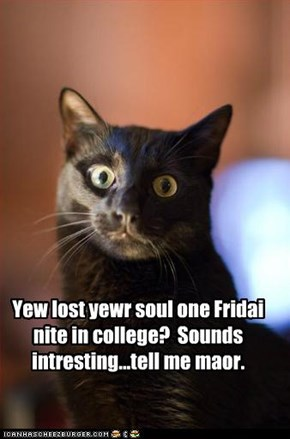 Yew lost yewr soul one Fridai nite in college?  Sounds intresting...tell me maor.