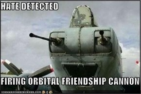 HATE DETECTED  FIRING ORBITAL FRIENDSHIP CANNON