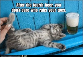 After  the  fourth  beer,  you   don't  care  who  rubs  your  toes.