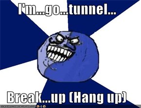 I'm...go...tunnel...  Break...up (Hang up)