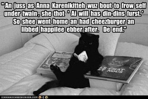 """"""" An  juss  as  Anna  Karenikitteh  wuz  bout  to  frow  self under  twain ,  she  thot   '  Ai  will  has  din-dins  furst. ' So  shee  went  home  an  had  cheezburger  an libbed  happilee  ebber  after.    De  end."""""""