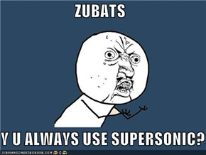 ZUBATS  Y U ALWAYS USE SUPERSONIC?