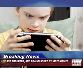 Breaking News - KID ABDUCTED, AND BRAINWASHED BY VIDEO GAMES